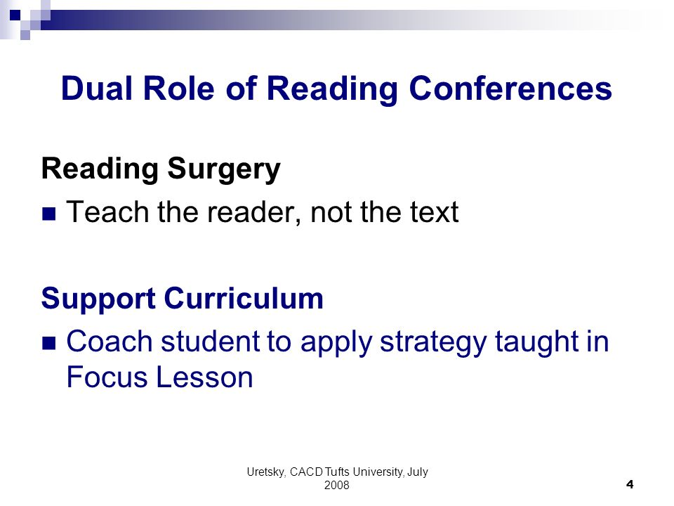 Uretsky, CACD Tufts University, July Dual Role of Reading Conferences Reading Surgery Teach the reader, not the text Support Curriculum Coach student to apply strategy taught in Focus Lesson