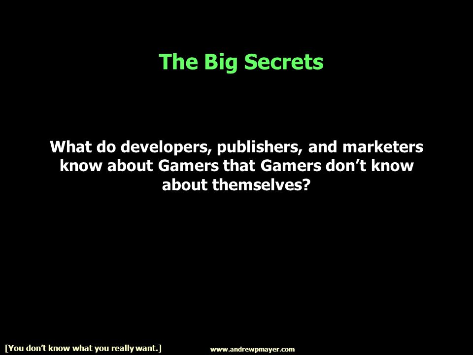 www.andrewpmayer.com [You dont know what you really want.] The Big Secrets What do developers, publishers, and marketers know about Gamers that Gamers dont know about themselves