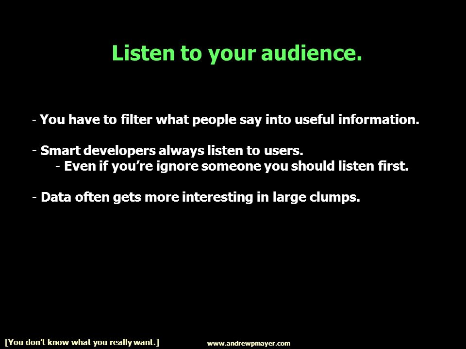 Listen to your audience. - You have to filter what people say into useful information.