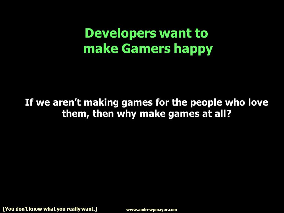 www.andrewpmayer.com [You dont know what you really want.] If we arent making games for the people who love them, then why make games at all.