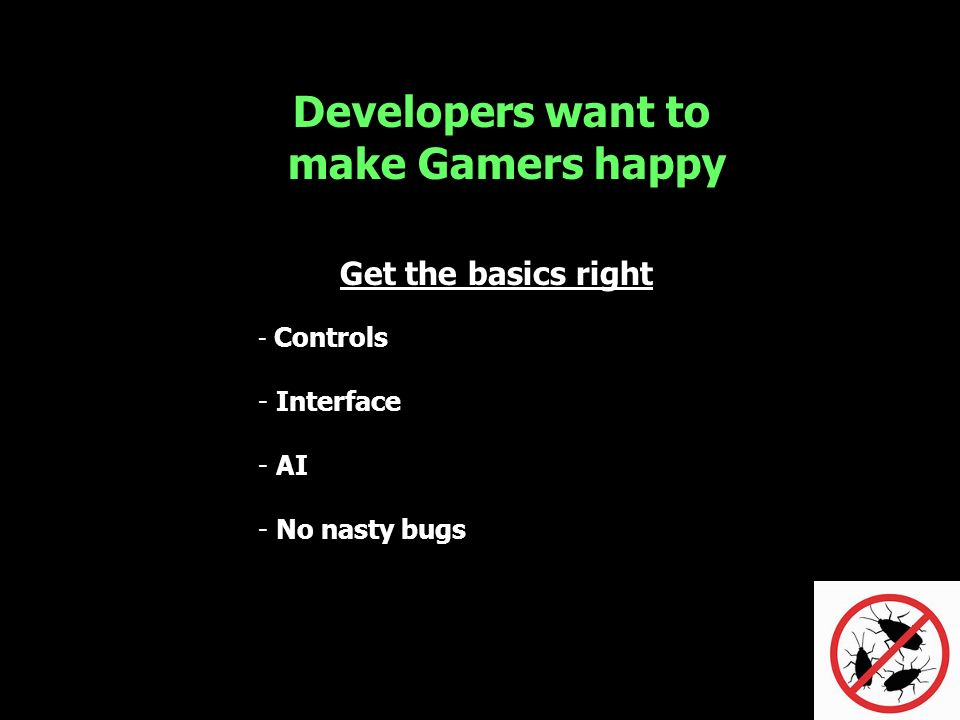 Developers want to make Gamers happy Get the basics right - Controls - Interface - AI - No nasty bugs