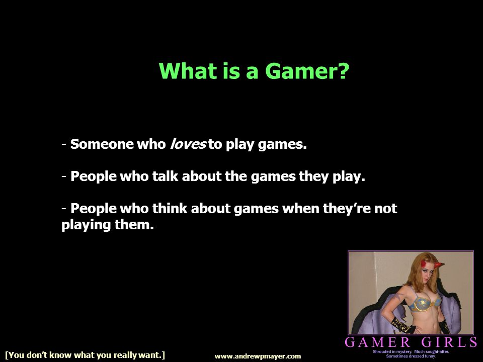 www.andrewpmayer.com [You dont know what you really want.] What is a Gamer.