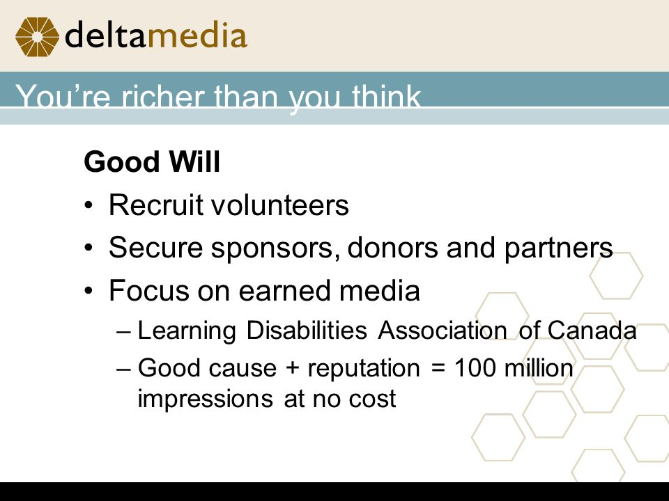 Youre richer than you think Good Will Recruit volunteers Secure sponsors, donors and partners Focus on earned media –Learning Disabilities Association of Canada –Good cause + reputation = 100 million impressions at no cost