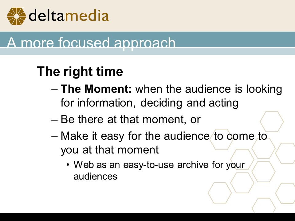 A more focused approach The right time –The Moment: when the audience is looking for information, deciding and acting –Be there at that moment, or –Make it easy for the audience to come to you at that moment Web as an easy-to-use archive for your audiences