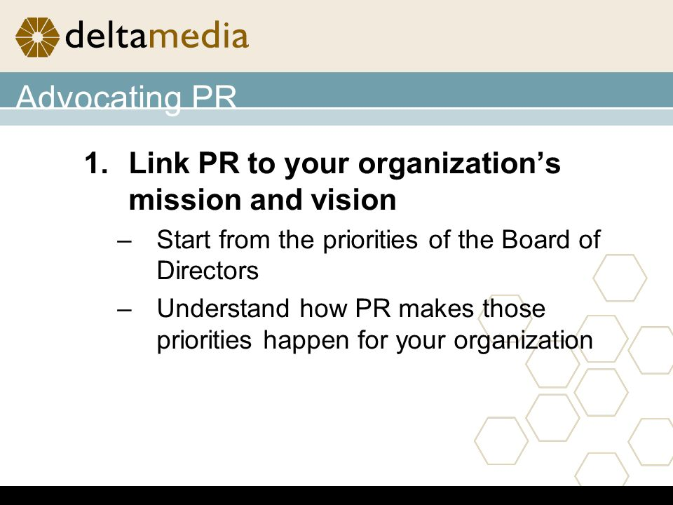Advocating PR 1.Link PR to your organizations mission and vision –Start from the priorities of the Board of Directors –Understand how PR makes those priorities happen for your organization