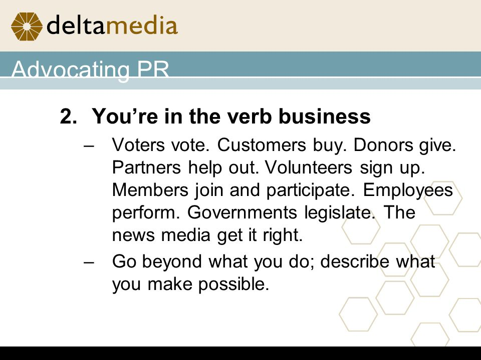 Advocating PR 2.Youre in the verb business –Voters vote.
