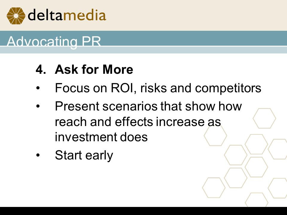 4.Ask for More Focus on ROI, risks and competitors Present scenarios that show how reach and effects increase as investment does Start early