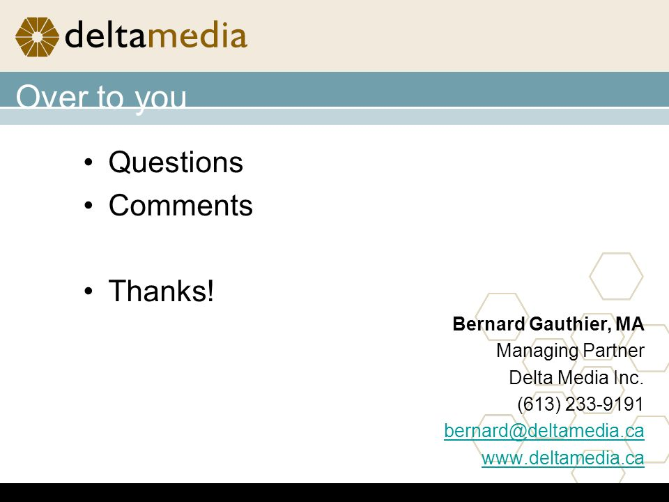 Over to you Questions Comments Thanks. Bernard Gauthier, MA Managing Partner Delta Media Inc.