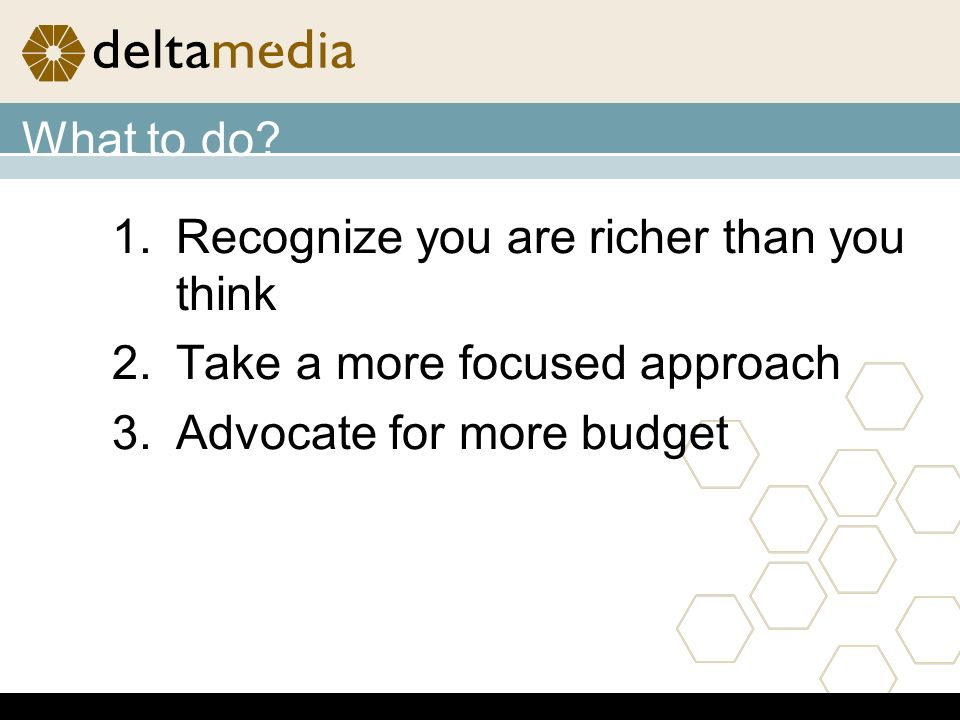 1.Recognize you are richer than you think 2.Take a more focused approach 3.Advocate for more budget