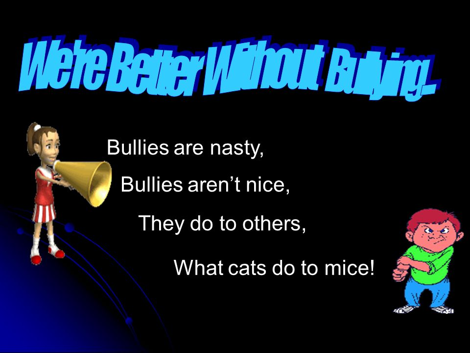 Bullies are nasty, Bullies arent nice, They do to others, What cats do to mice!