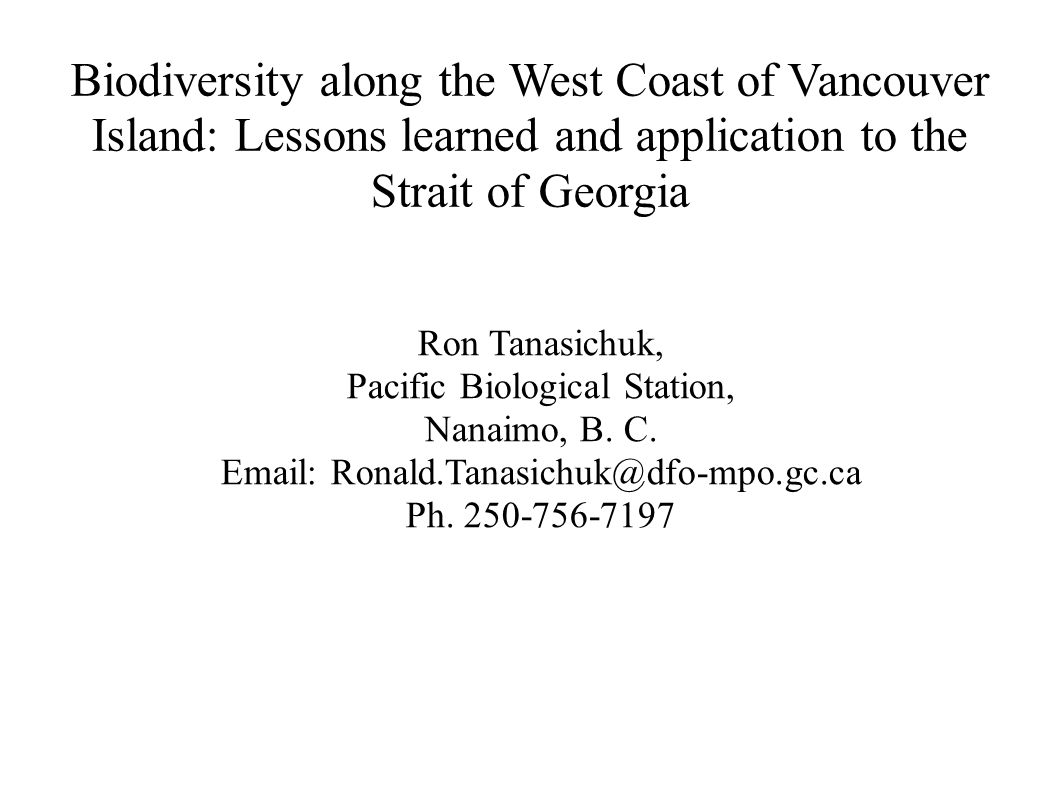 Biodiversity along the West Coast of Vancouver Island: Lessons learned and application to the Strait of Georgia Ron Tanasichuk, Pacific Biological Station, Nanaimo, B.