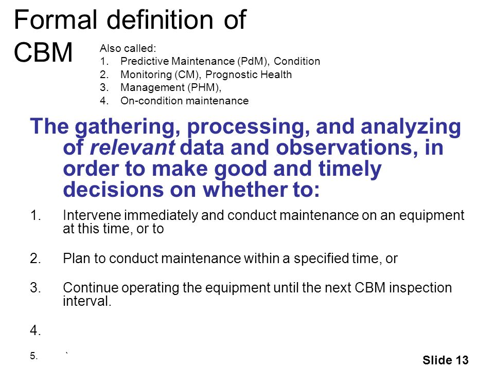 Slide 13 Formal definition of CBM Also called: 1.Predictive Maintenance (PdM), Condition 2.Monitoring (CM), Prognostic Health 3.Management (PHM), 4.On-condition maintenance The gathering, processing, and analyzing of relevant data and observations, in order to make good and timely decisions on whether to: 1.Intervene immediately and conduct maintenance on an equipment at this time, or to 2.Plan to conduct maintenance within a specified time, or 3.Continue operating the equipment until the next CBM inspection interval.