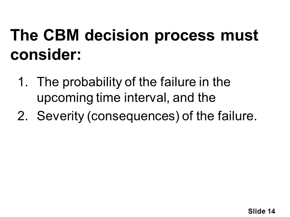 Slide 14 The CBM decision process must consider: 1.The probability of the failure in the upcoming time interval, and the 2.Severity (consequences) of the failure.