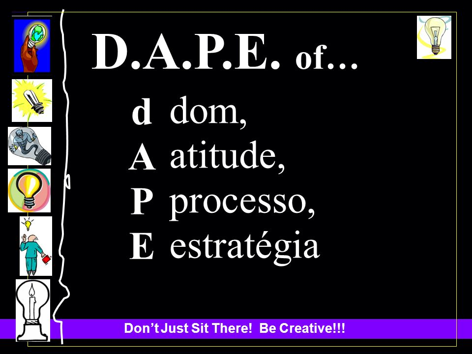 Dont Just Sit There! Be Creative!!! D.A.P.E. of… dAPEdAPE dom, atitude, processo, estratégia