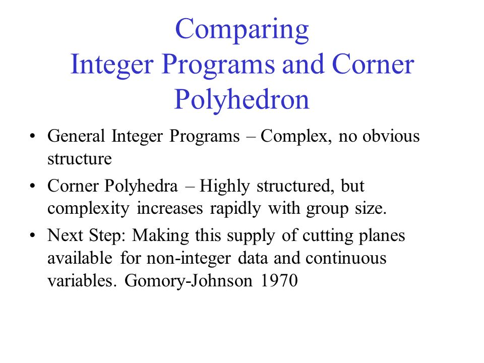 Comparing Integer Programs and Corner Polyhedron General Integer Programs – Complex, no obvious structure Corner Polyhedra – Highly structured, but complexity increases rapidly with group size.