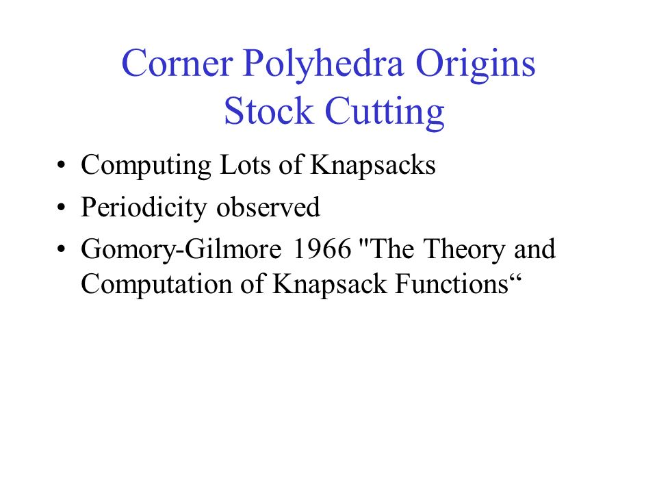 Corner Polyhedra Origins Stock Cutting Computing Lots of Knapsacks Periodicity observed Gomory-Gilmore 1966 The Theory and Computation of Knapsack Functions