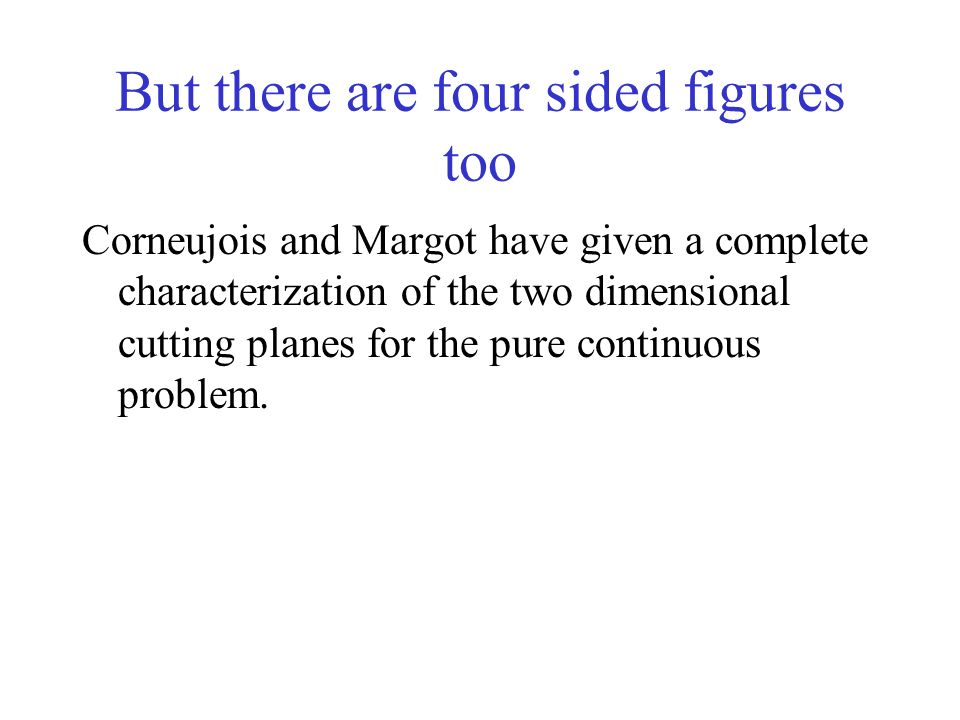 But there are four sided figures too Corneujois and Margot have given a complete characterization of the two dimensional cutting planes for the pure continuous problem.