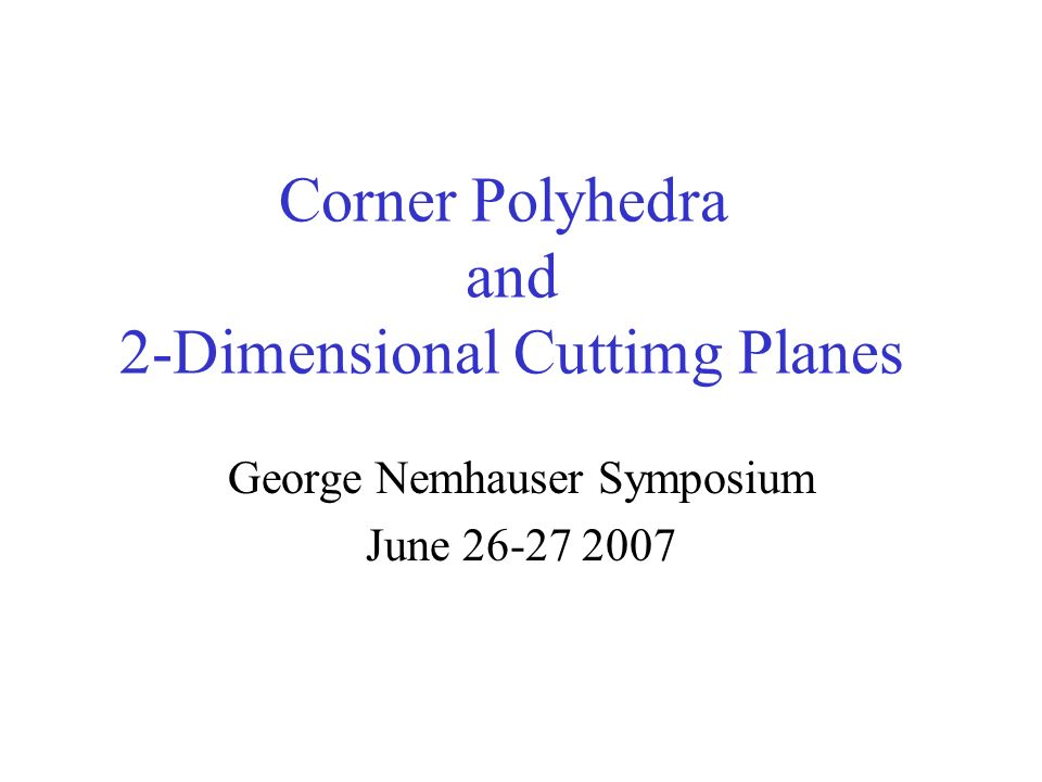 Corner Polyhedra and 2-Dimensional Cuttimg Planes George Nemhauser Symposium June 26-27 2007