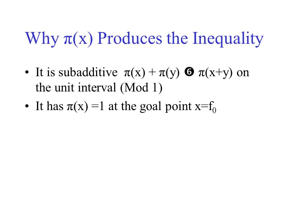 Why π(x) Produces the Inequality It is subadditive π(x) + π(y) π(x+y) on the unit interval (Mod 1) It has π(x) =1 at the goal point x=f 0