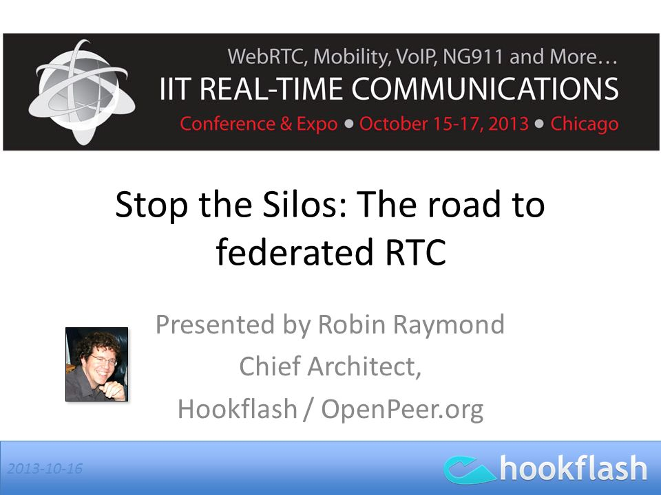 Stop the Silos: The road to federated RTC Presented by Robin Raymond Chief Architect, Hookflash / OpenPeer.org