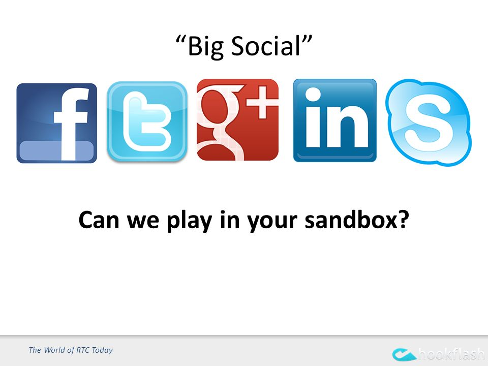 Big Social The World of RTC Today Can we play in your sandbox