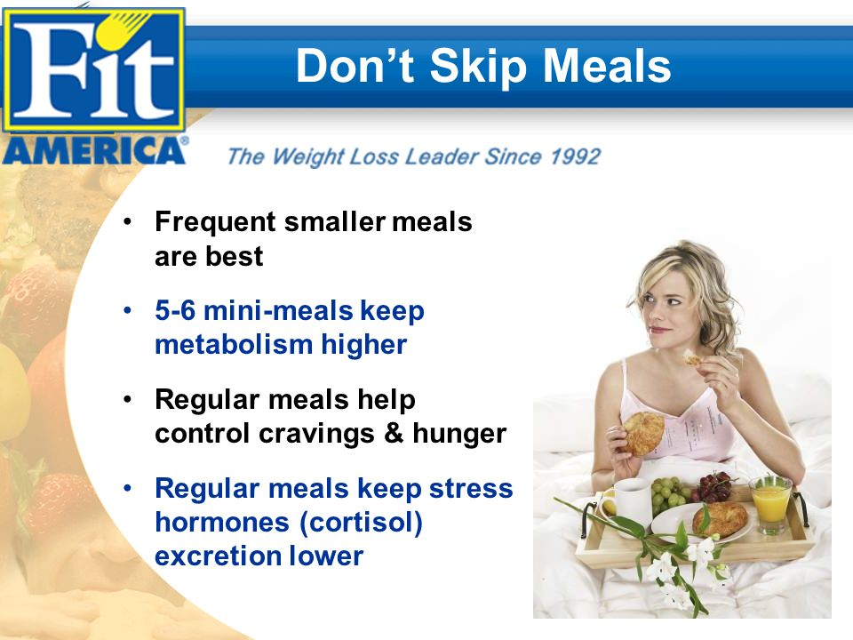 Dont Skip Meals Frequent smaller meals are best 5-6 mini-meals keep metabolism higher Regular meals help control cravings & hunger Regular meals keep stress hormones (cortisol) excretion lower