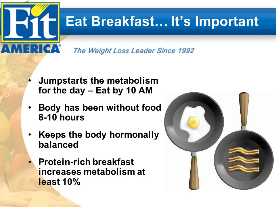 Eat Breakfast… Its Important Jumpstarts the metabolism for the day – Eat by 10 AM Body has been without food 8-10 hours Keeps the body hormonally balanced Protein-rich breakfast increases metabolism at least 10%