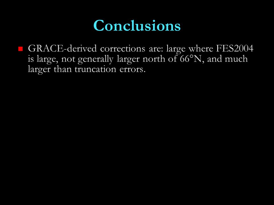 Conclusions GRACE-derived corrections are: large where FES2004 is large, not generally larger north of 66°N, and much larger than truncation errors.