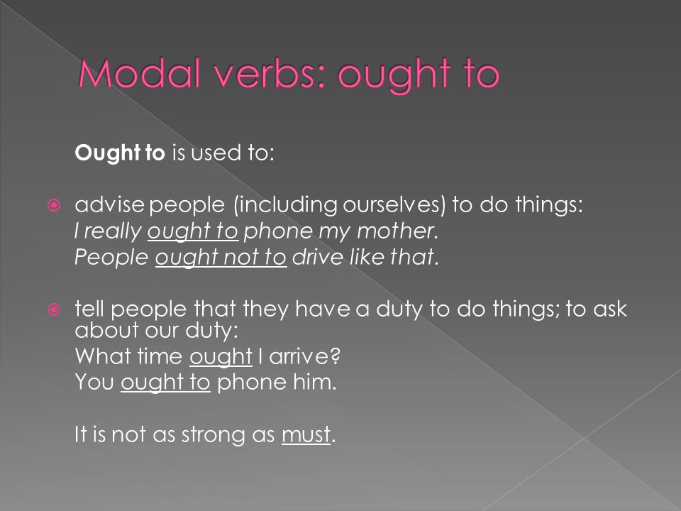 Ought to is used to: advise people (including ourselves) to do things: I really ought to phone my mother.