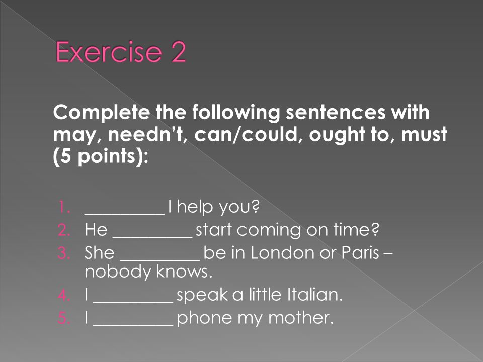 Complete the following sentences with may, neednt, can/could, ought to, must (5 points): 1.