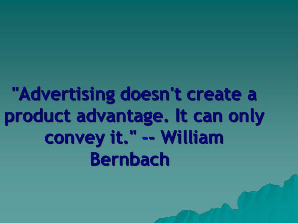 Advertising doesn t create a product advantage. It can only convey it. -- William Bernbach