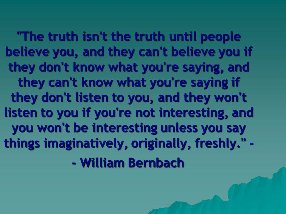 The truth isn t the truth until people believe you, and they can t believe you if they don t know what you re saying, and they can t know what you re saying if they don t listen to you, and they won t listen to you if you re not interesting, and you won t be interesting unless you say things imaginatively, originally, freshly. - - William Bernbach