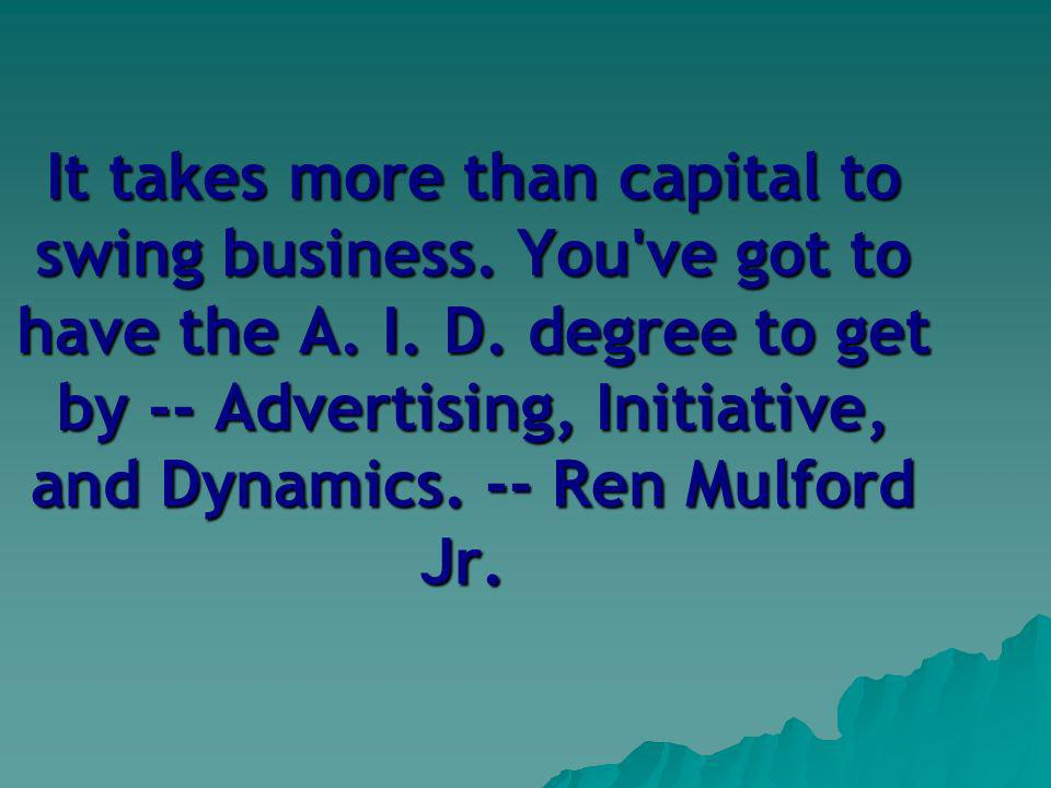 It takes more than capital to swing business. You ve got to have the A.