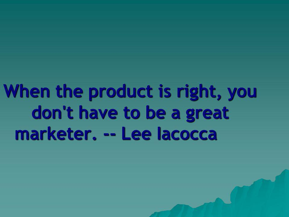 When the product is right, you don t have to be a great marketer. -- Lee Iacocca