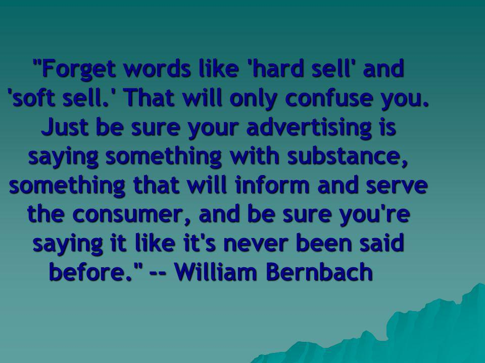 Forget words like hard sell and soft sell. That will only confuse you.