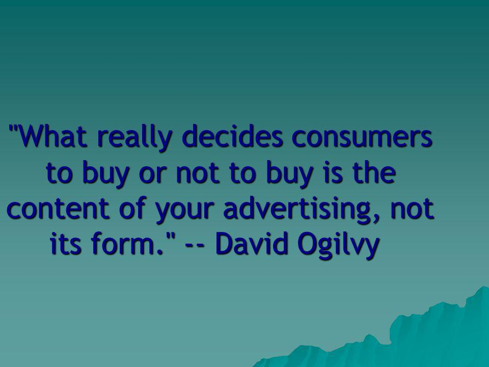 What really decides consumers to buy or not to buy is the content of your advertising, not its form. -- David Ogilvy