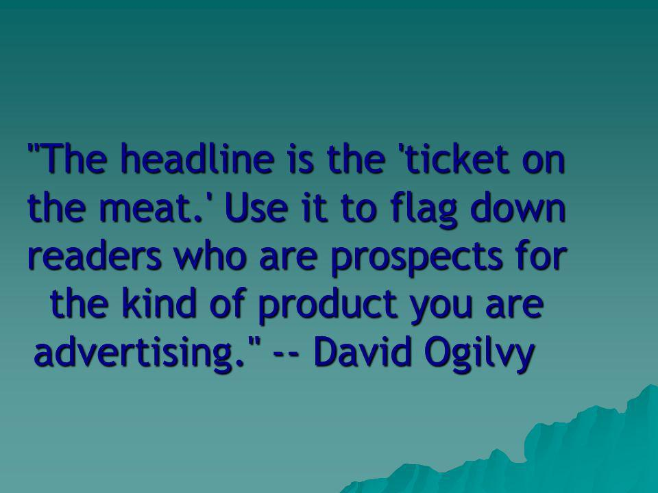 The headline is the ticket on the meat. Use it to flag down readers who are prospects for the kind of product you are advertising. -- David Ogilvy