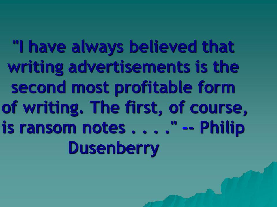 I have always believed that writing advertisements is the second most profitable form of writing.