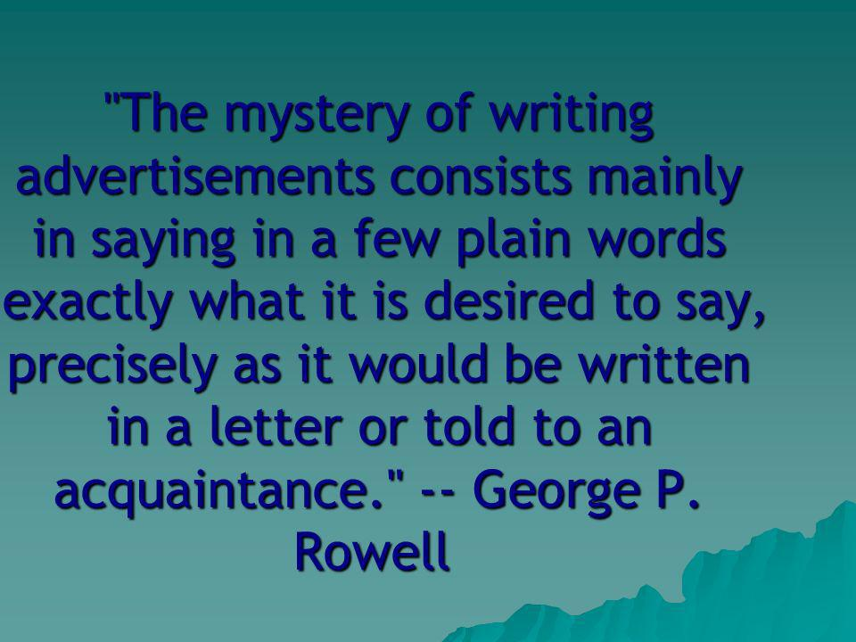 The mystery of writing advertisements consists mainly in saying in a few plain words exactly what it is desired to say, precisely as it would be written in a letter or told to an acquaintance. -- George P.