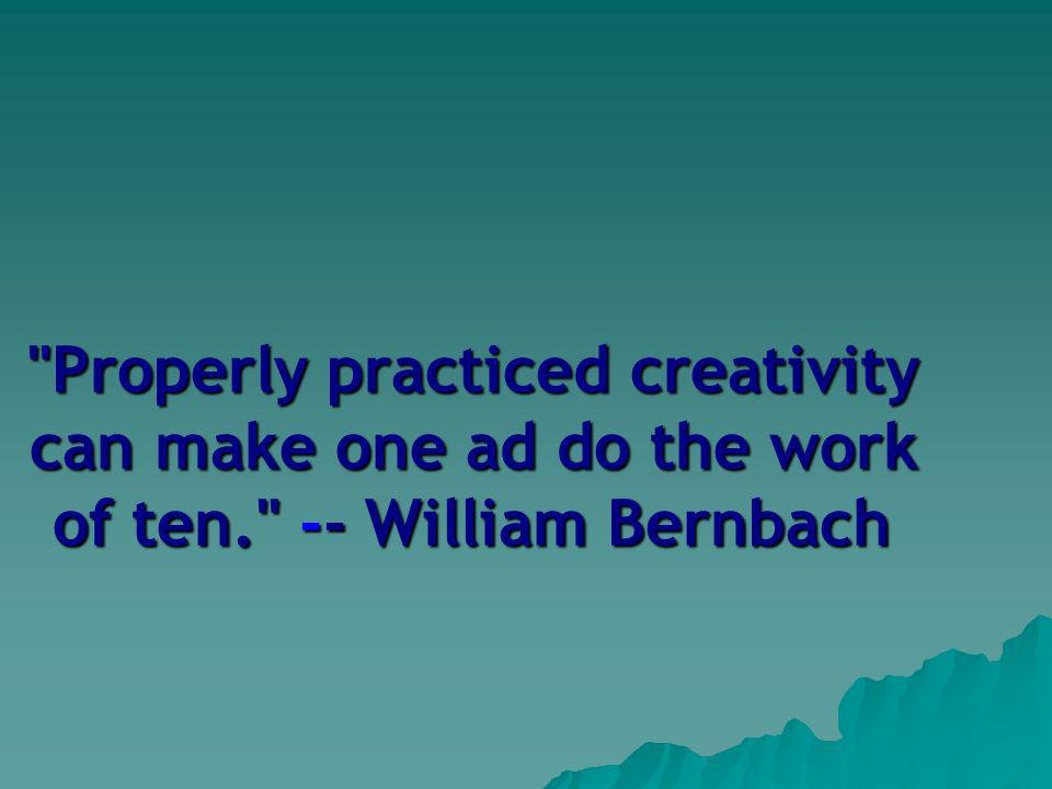 Properly practiced creativity can make one ad do the work of ten. -- William Bernbach