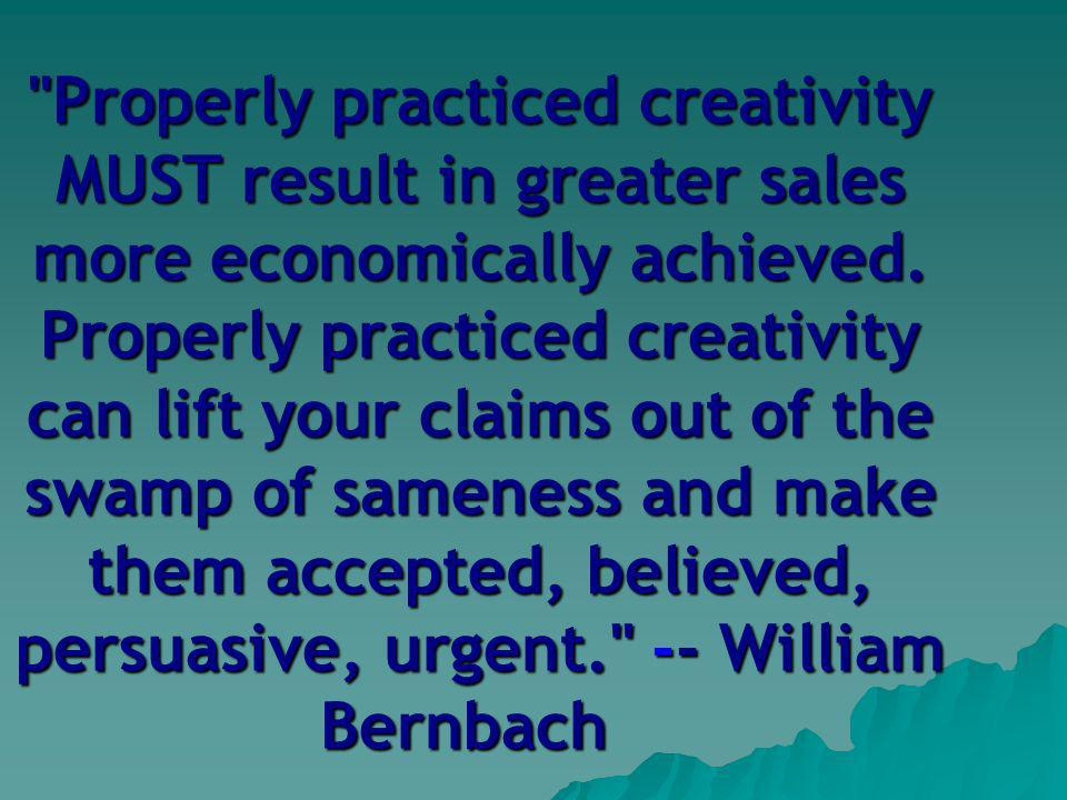 Properly practiced creativity MUST result in greater sales more economically achieved.