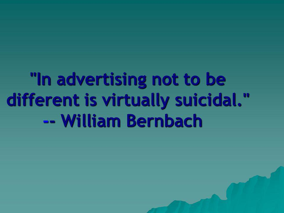 In advertising not to be different is virtually suicidal. -- William Bernbach