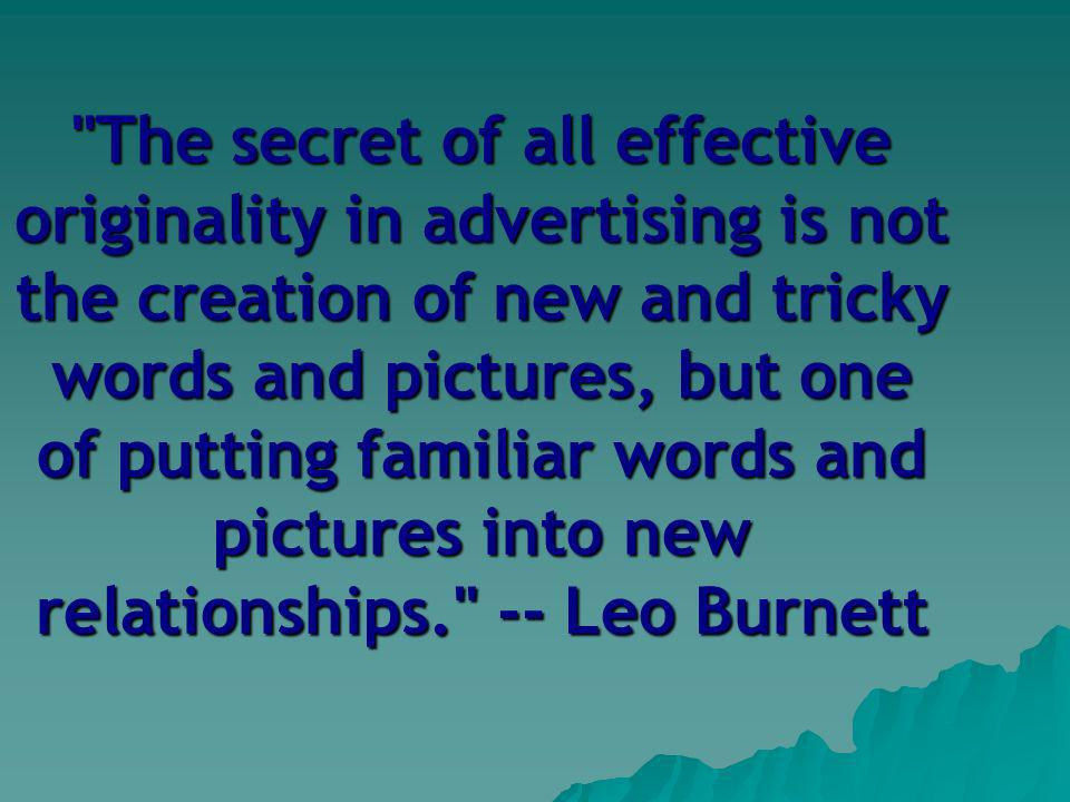 The secret of all effective originality in advertising is not the creation of new and tricky words and pictures, but one of putting familiar words and pictures into new relationships. -- Leo Burnett
