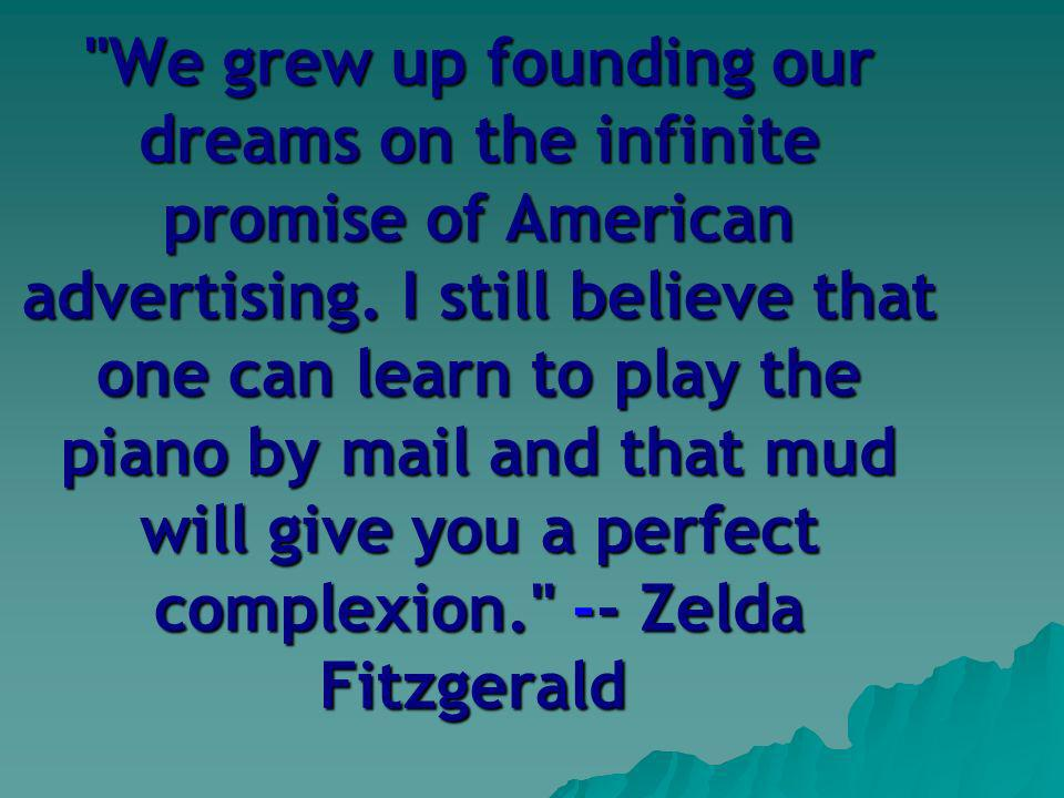 We grew up founding our dreams on the infinite promise of American advertising.