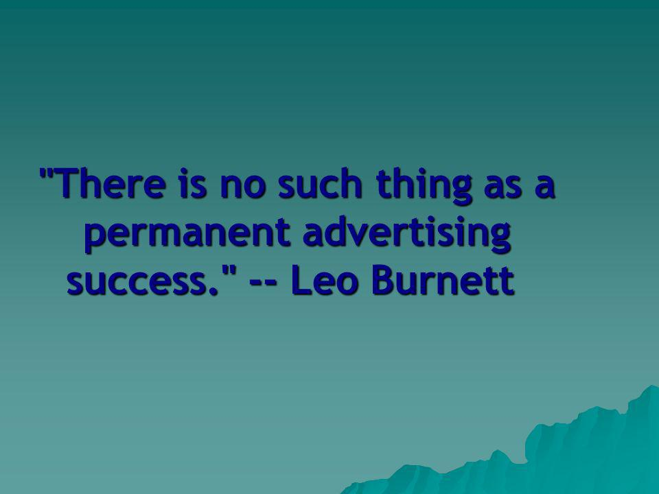 There is no such thing as a permanent advertising success. -- Leo Burnett