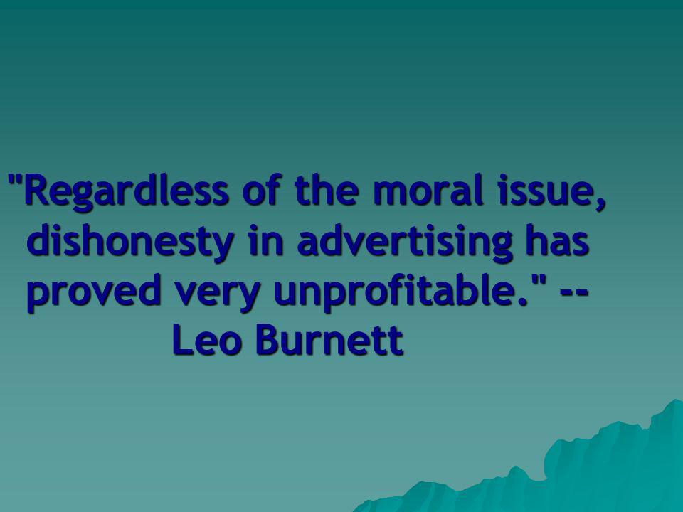 Regardless of the moral issue, dishonesty in advertising has proved very unprofitable. -- Leo Burnett