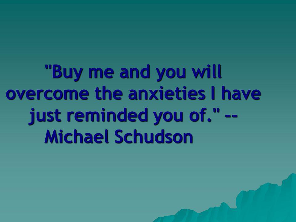 Buy me and you will overcome the anxieties I have just reminded you of. -- Michael Schudson