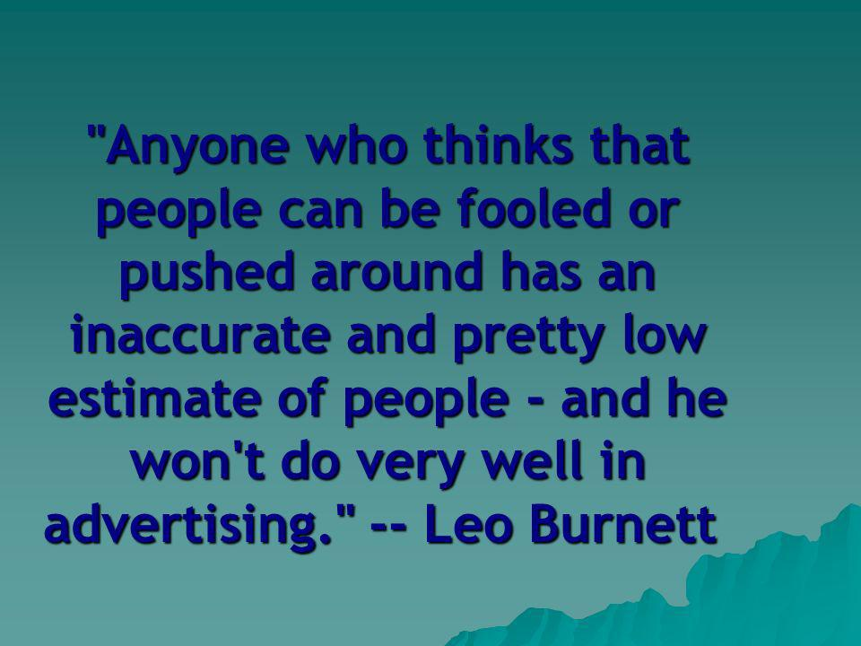 Anyone who thinks that people can be fooled or pushed around has an inaccurate and pretty low estimate of people - and he won t do very well in advertising. -- Leo Burnett