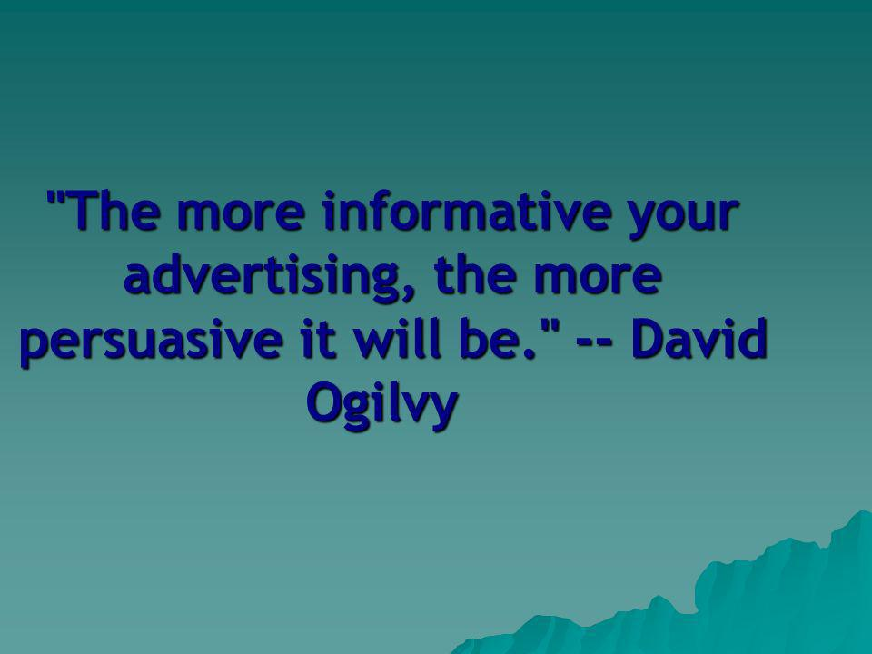The more informative your advertising, the more persuasive it will be. -- David Ogilvy