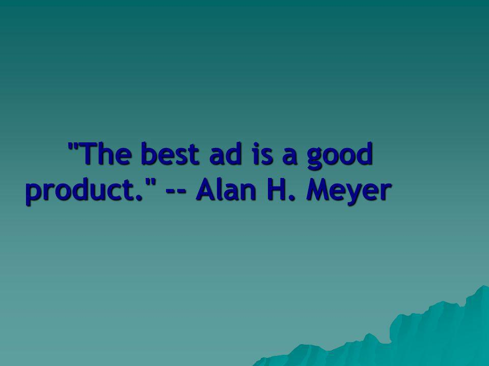 The best ad is a good product. -- Alan H. Meyer